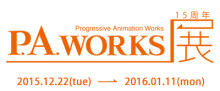 P.A.WORKS 15周年展 2015年12月22日より秋葉原UDXにて開催