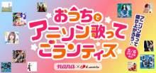 アニソン歌っておうちライフを楽しもう!受賞者には賞品プレゼントも♪オンラインイベント「nana x Lantis おうちでアニソン歌ってごランティス!」開催 のお知らせ 【アニメニュース】