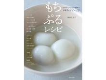 """日本人女性を虜にする魔法の食感!""""もちもち&ぷるぷる""""を楽しむレシピ本"""