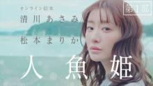 清川あさみ監督×松本まりか出演・朗読 オンライン絵本『人魚姫』公開