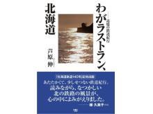 鉄道旅アンソロジー『わがラストラン、北海道 追憶の鉄道紀行』発刊