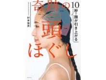 """""""頭ほぐし""""で顔の3大たるみを改善!書籍『10秒で顔が引き上がる 奇跡の頭ほぐし』"""
