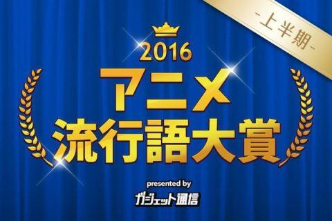 『 アニメ流行語大賞2016上半期 』発表! 上半期までのアニメ事情を振り返る。