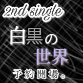 2nd single 『 白黒の世界 』 予約開場