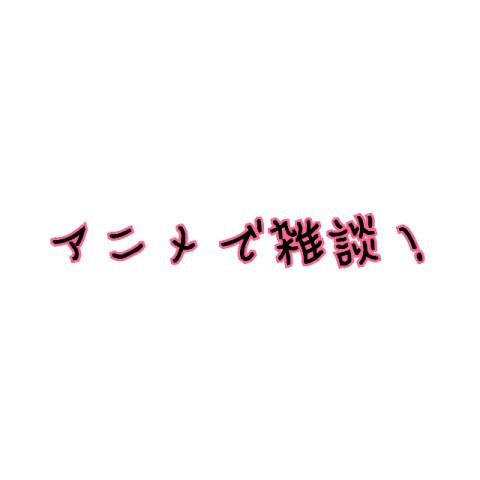 アニメで雑談!!